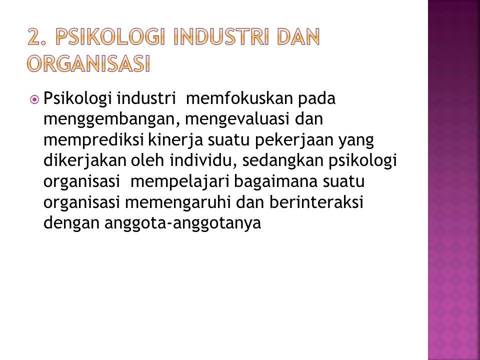  Psikologi industri memfokuskan pada menggembangan, mengevaluasi dan memprediksi kinerja suatu pekerjaan yang dikerjakan oleh individu, sedangkan psi