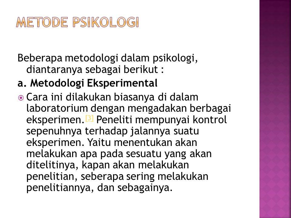 Beberapa metodologi dalam psikologi, diantaranya sebagai berikut : a. Metodologi Eksperimental  Cara ini dilakukan biasanya di dalam laboratorium den