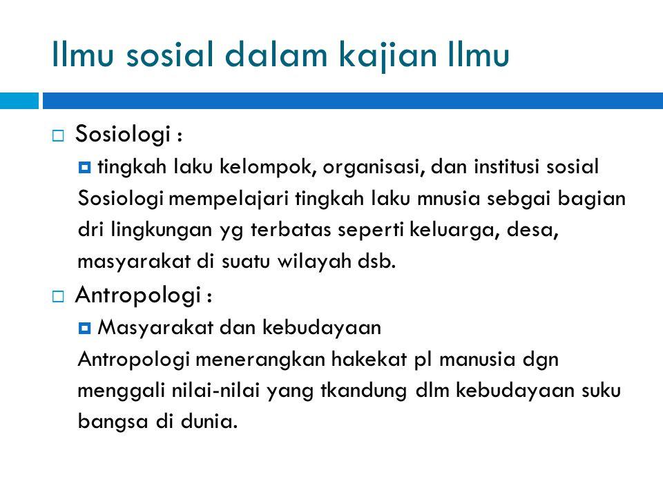 Ilmu sosial dalam kajian Ilmu  Sosiologi :  tingkah laku kelompok, organisasi, dan institusi sosial Sosiologi mempelajari tingkah laku mnusia sebgai bagian dri lingkungan yg terbatas seperti keluarga, desa, masyarakat di suatu wilayah dsb.