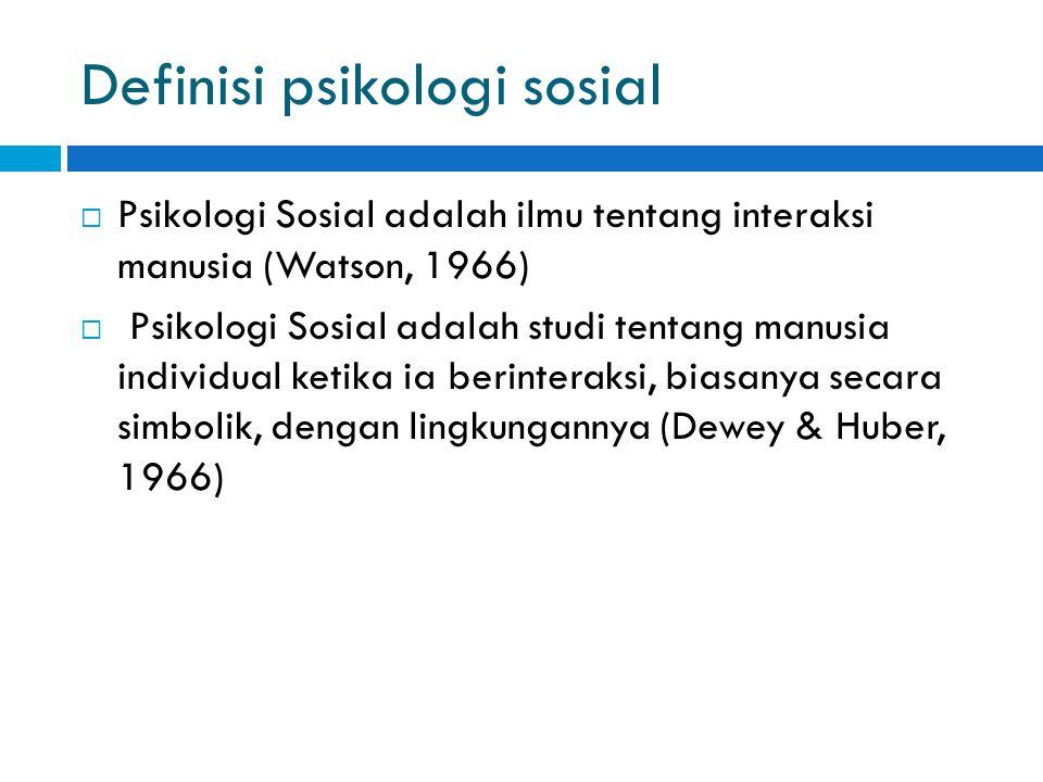 Definisi psikologi sosial  Psikologi Sosial adalah ilmu tentang interaksi manusia (Watson, 1966)  Psikologi Sosial adalah studi tentang manusia individual ketika ia berinteraksi, biasanya secara simbolik, dengan lingkungannya (Dewey & Huber, 1966)