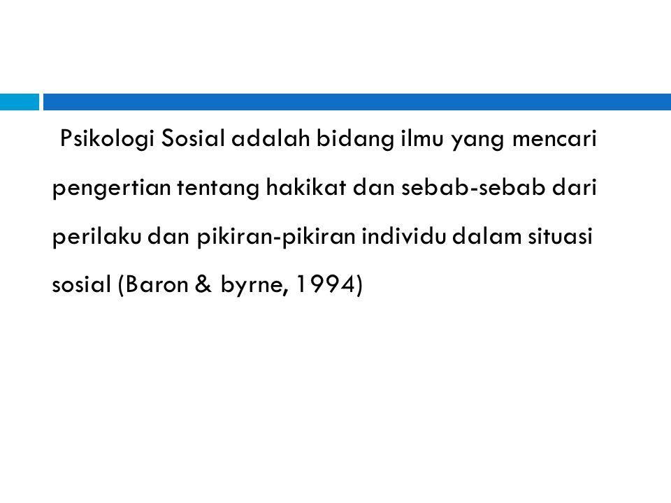 Psikologi Sosial adalah bidang ilmu yang mencari pengertian tentang hakikat dan sebab-sebab dari perilaku dan pikiran-pikiran individu dalam situasi sosial (Baron & byrne, 1994)