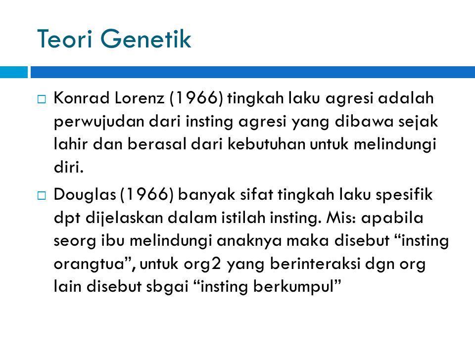 Teori Genetik  Konrad Lorenz (1966) tingkah laku agresi adalah perwujudan dari insting agresi yang dibawa sejak lahir dan berasal dari kebutuhan untu