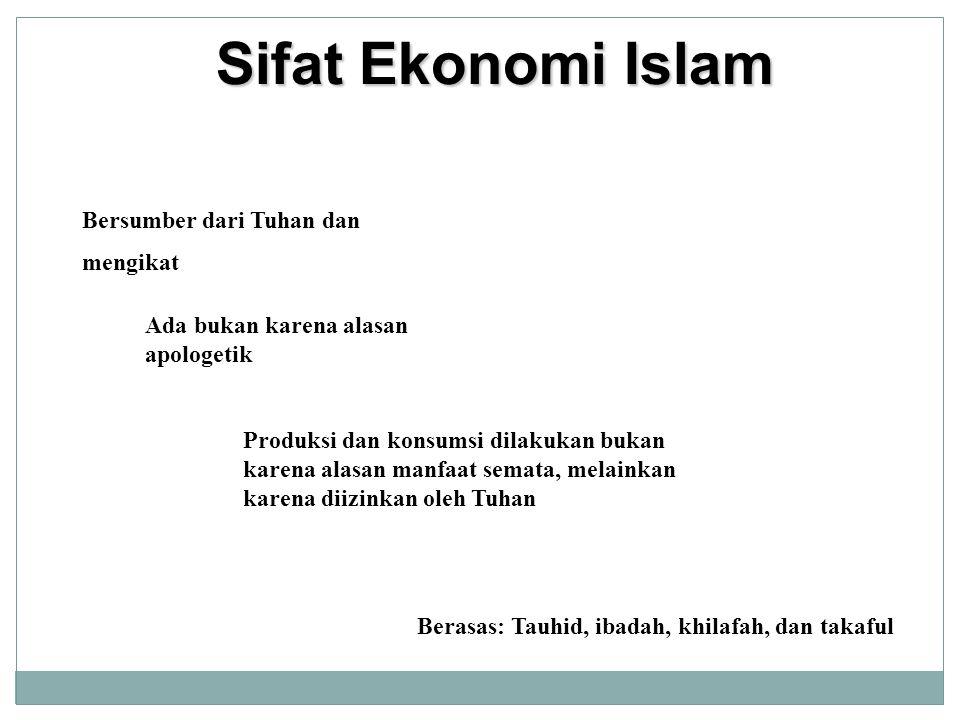 Sifat Ekonomi Islam Bersumber dari Tuhan dan mengikat Ada bukan karena alasan apologetik Produksi dan konsumsi dilakukan bukan karena alasan manfaat s