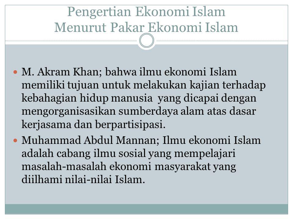 Pengertian Ekonomi Islam Menurut Pakar Ekonomi Islam M. Akram Khan; bahwa ilmu ekonomi Islam memiliki tujuan untuk melakukan kajian terhadap kebahagia