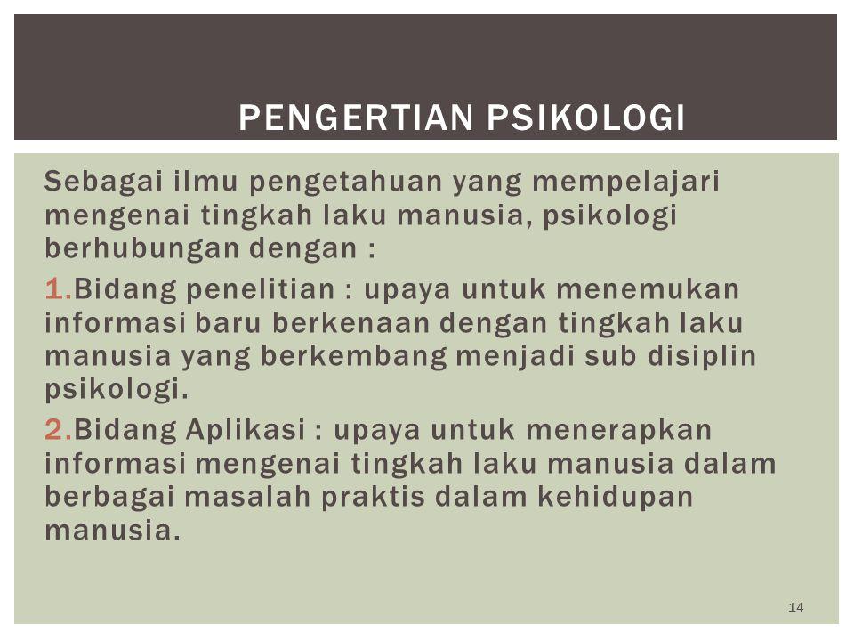 14 PENGERTIAN PSIKOLOGI Sebagai ilmu pengetahuan yang mempelajari mengenai tingkah laku manusia, psikologi berhubungan dengan : 1.Bidang penelitian :