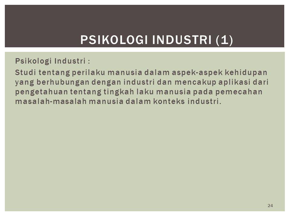 24 PSIKOLOGI INDUSTRI (1) Psikologi Industri : Studi tentang perilaku manusia dalam aspek-aspek kehidupan yang berhubungan dengan industri dan mencaku
