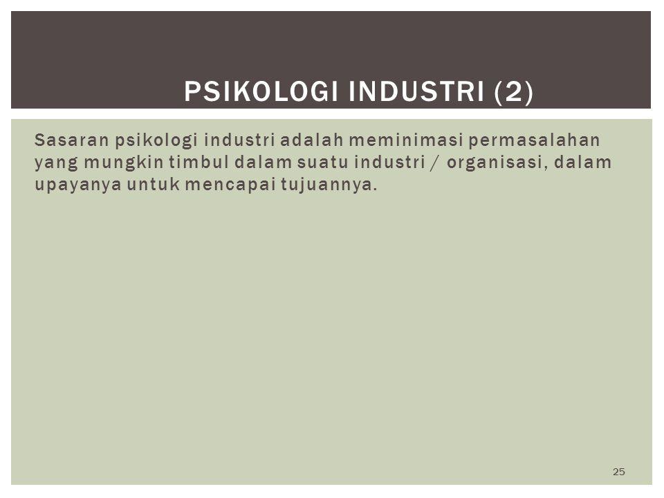 25 PSIKOLOGI INDUSTRI (2) Sasaran psikologi industri adalah meminimasi permasalahan yang mungkin timbul dalam suatu industri / organisasi, dalam upaya