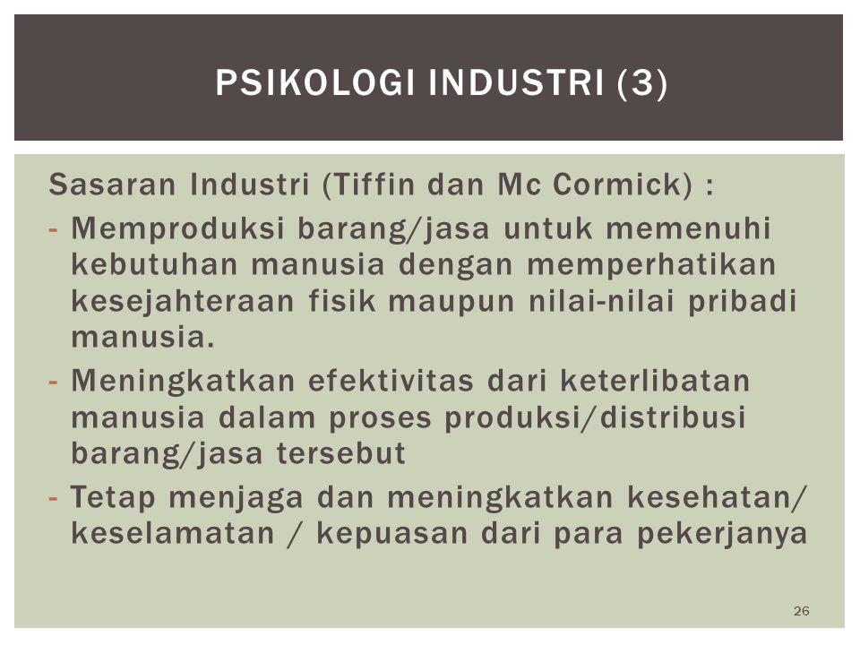 26 PSIKOLOGI INDUSTRI (3) Sasaran Industri (Tiffin dan Mc Cormick) : -Memproduksi barang/jasa untuk memenuhi kebutuhan manusia dengan memperhatikan ke