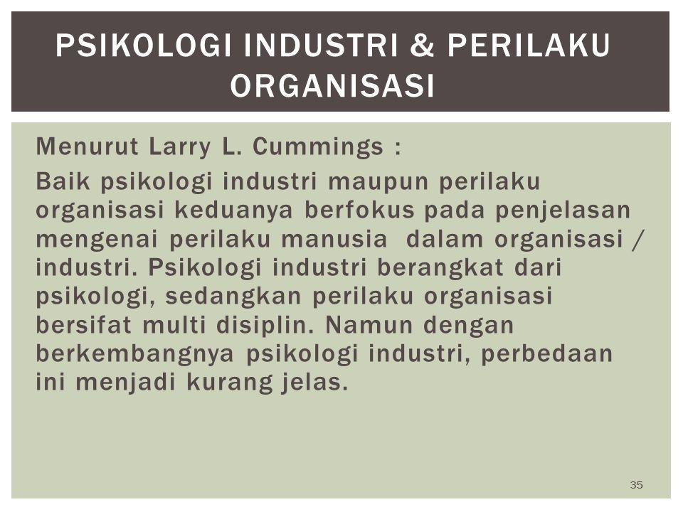 35 PSIKOLOGI INDUSTRI & PERILAKU ORGANISASI Menurut Larry L. Cummings : Baik psikologi industri maupun perilaku organisasi keduanya berfokus pada penj