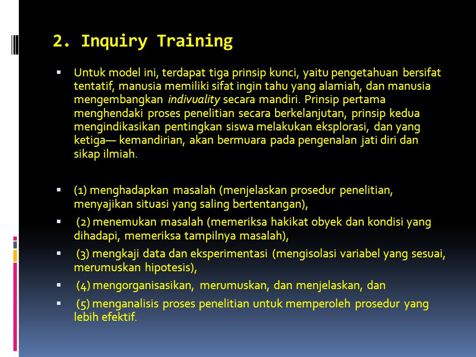 2. Inquiry Training  Untuk model ini, terdapat tiga prinsip kunci, yaitu pengetahuan bersifat tentatif, manusia memiliki sifat ingin tahu yang alamia