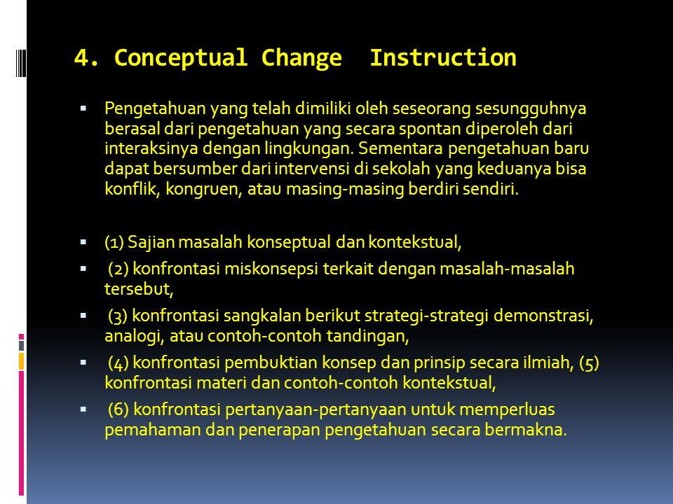 4. Conceptual Change Instruction  Pengetahuan yang telah dimiliki oleh seseorang sesungguhnya berasal dari pengetahuan yang secara spontan diperoleh
