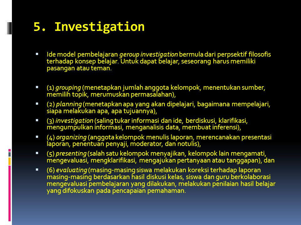 5. Investigation  Ide model pembelajaran geroup investigation bermula dari perpsektif filosofis terhadap konsep belajar. Untuk dapat belajar, seseora