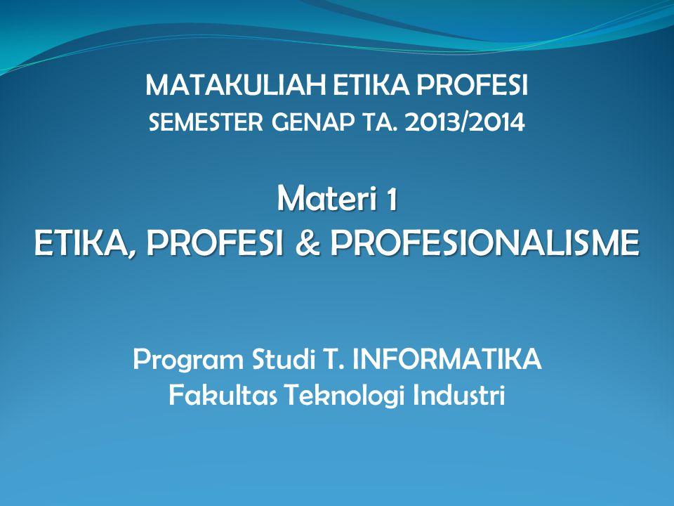 Materi 1 ETIKA, PROFESI & PROFESIONALISME MATAKULIAH ETIKA PROFESI SEMESTER GENAP TA. 2013/2014 Materi 1 ETIKA, PROFESI & PROFESIONALISME Program Stud