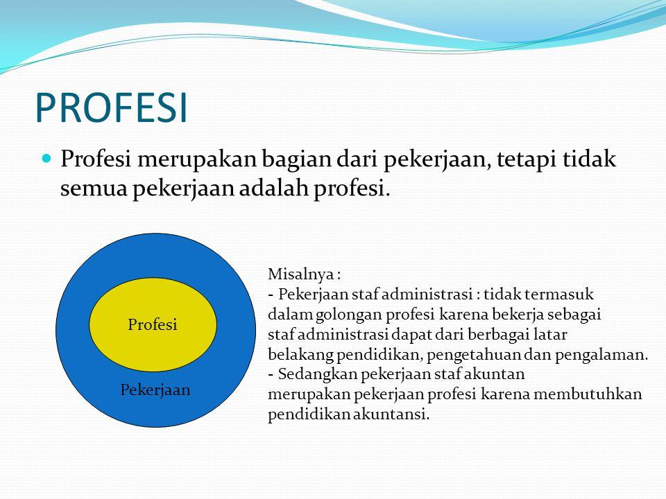 PROFESI Profesi merupakan bagian dari pekerjaan, tetapi tidak semua pekerjaan adalah profesi. Pekerjaan Profesi Misalnya : - Pekerjaan staf administra