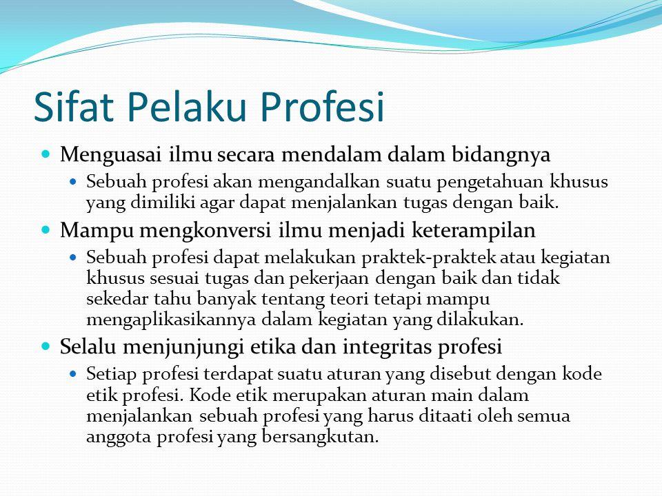 Sifat Pelaku Profesi Menguasai ilmu secara mendalam dalam bidangnya Sebuah profesi akan mengandalkan suatu pengetahuan khusus yang dimiliki agar dapat