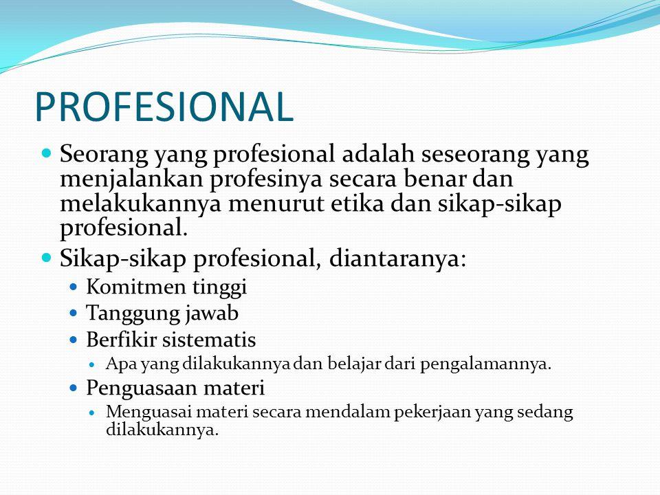PROFESIONAL Seorang yang profesional adalah seseorang yang menjalankan profesinya secara benar dan melakukannya menurut etika dan sikap-sikap profesio