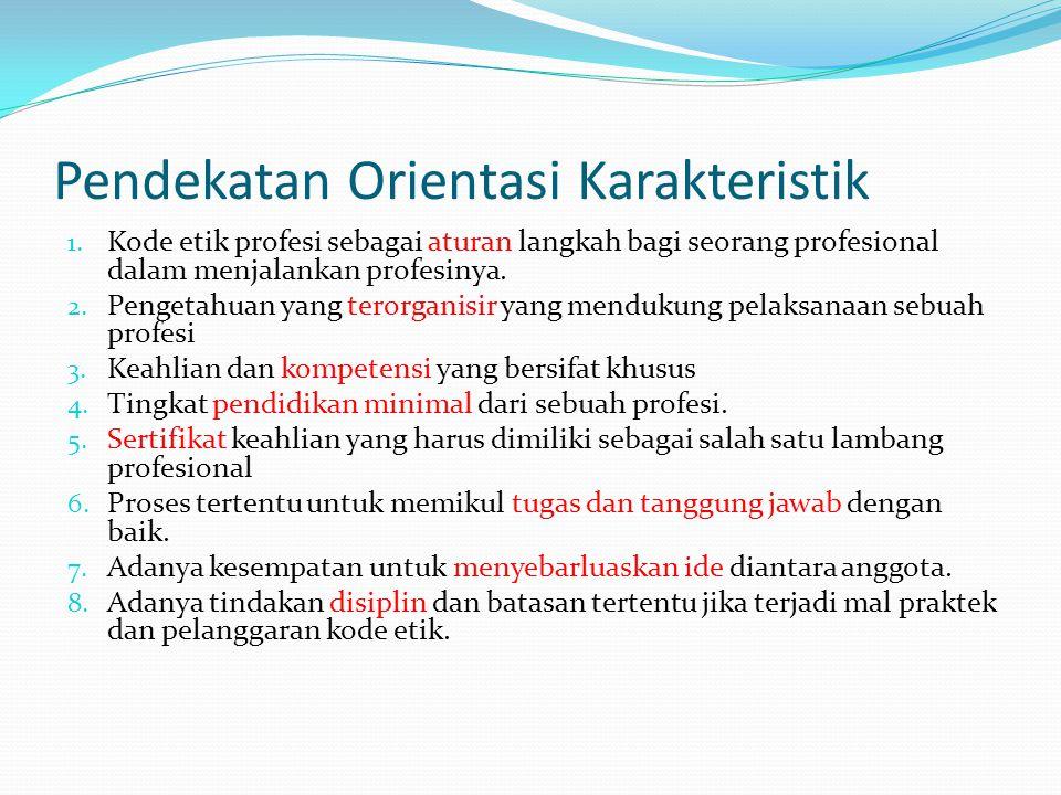 Pendekatan Orientasi Karakteristik 1. Kode etik profesi sebagai aturan langkah bagi seorang profesional dalam menjalankan profesinya. 2. Pengetahuan y