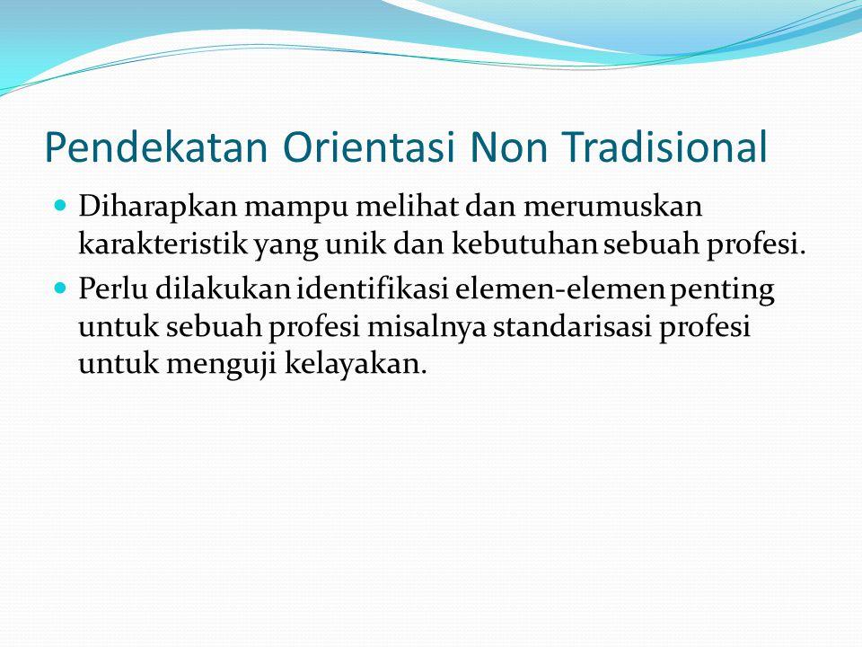 Pendekatan Orientasi Non Tradisional Diharapkan mampu melihat dan merumuskan karakteristik yang unik dan kebutuhan sebuah profesi. Perlu dilakukan ide
