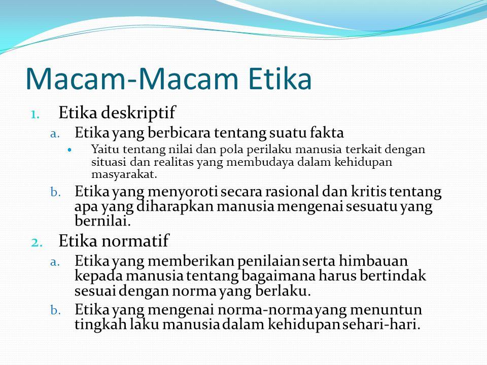 Macam-Macam Etika 1. Etika deskriptif a. Etika yang berbicara tentang suatu fakta Yaitu tentang nilai dan pola perilaku manusia terkait dengan situasi