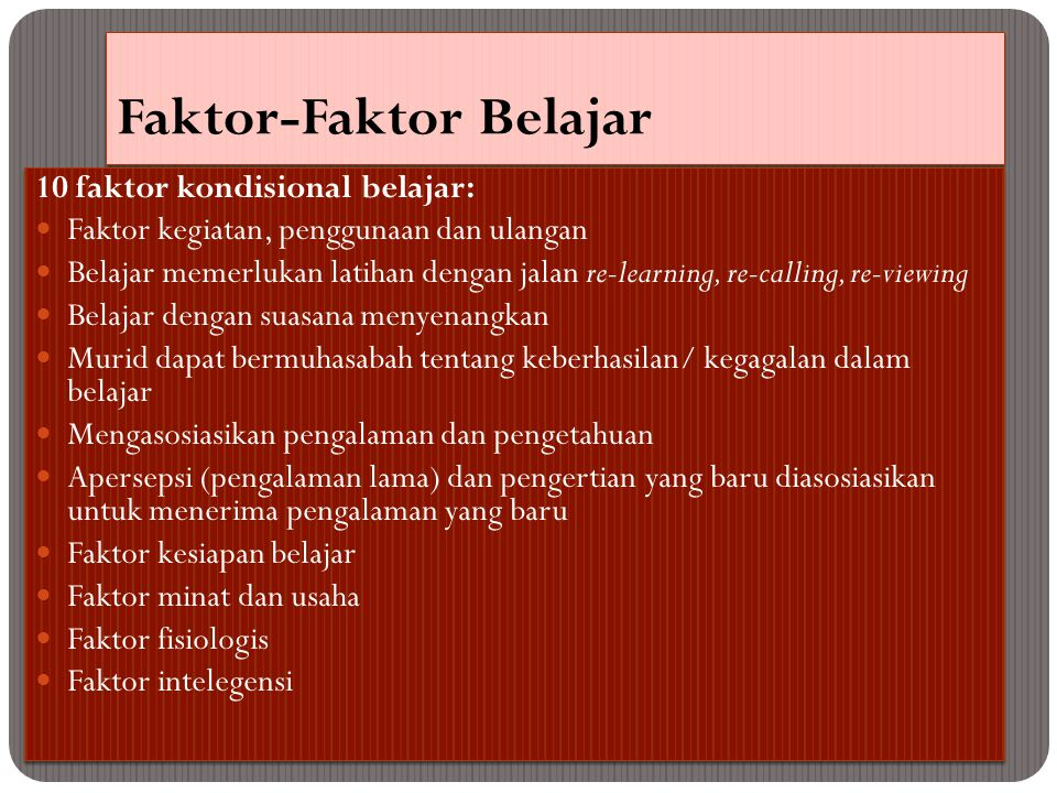 Faktor-Faktor Belajar 10 faktor kondisional belajar: Faktor kegiatan, penggunaan dan ulangan Belajar memerlukan latihan dengan jalan re-learning, re-calling, re-viewing Belajar dengan suasana menyenangkan Murid dapat bermuhasabah tentang keberhasilan/ kegagalan dalam belajar Mengasosiasikan pengalaman dan pengetahuan Apersepsi (pengalaman lama) dan pengertian yang baru diasosiasikan untuk menerima pengalaman yang baru Faktor kesiapan belajar Faktor minat dan usaha Faktor fisiologis Faktor intelegensi 10 faktor kondisional belajar: Faktor kegiatan, penggunaan dan ulangan Belajar memerlukan latihan dengan jalan re-learning, re-calling, re-viewing Belajar dengan suasana menyenangkan Murid dapat bermuhasabah tentang keberhasilan/ kegagalan dalam belajar Mengasosiasikan pengalaman dan pengetahuan Apersepsi (pengalaman lama) dan pengertian yang baru diasosiasikan untuk menerima pengalaman yang baru Faktor kesiapan belajar Faktor minat dan usaha Faktor fisiologis Faktor intelegensi