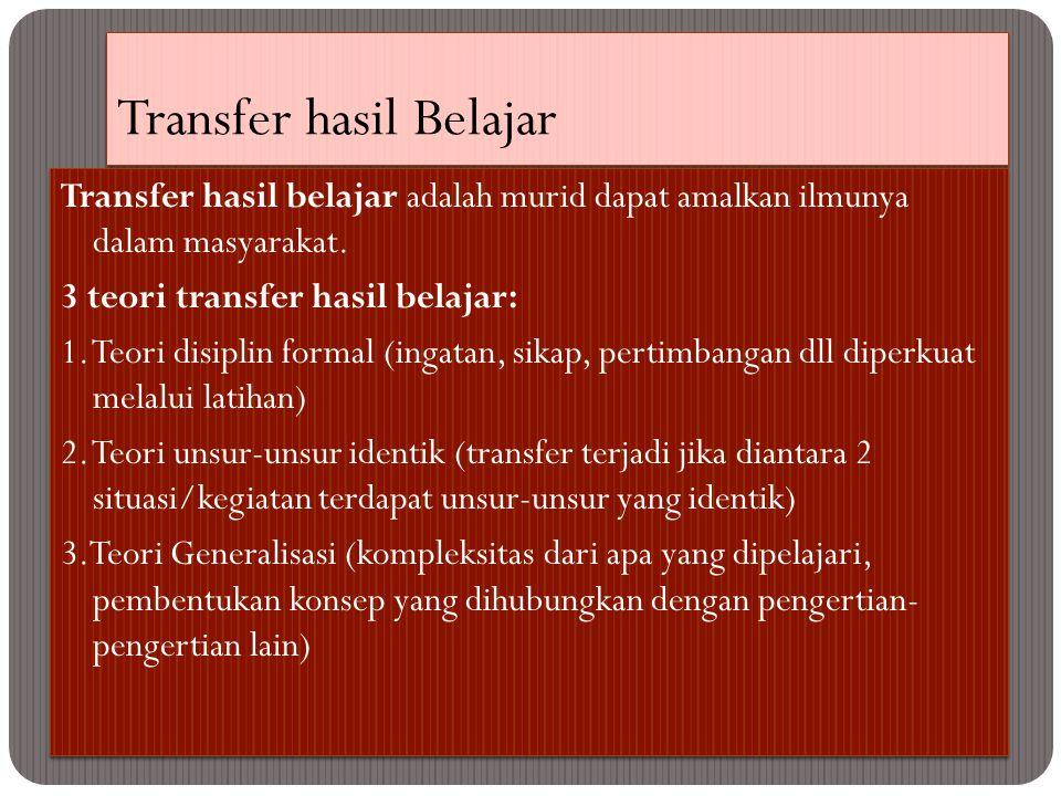 Transfer hasil Belajar Transfer hasil belajar adalah murid dapat amalkan ilmunya dalam masyarakat. 3 teori transfer hasil belajar: 1. Teori disiplin f