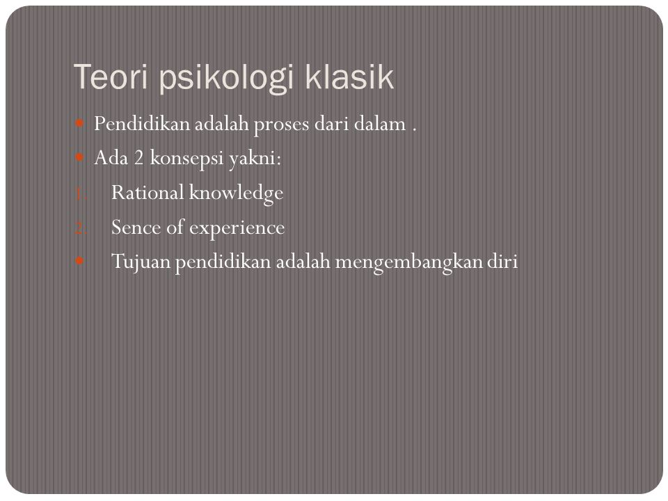 Teori psikologi klasik Pendidikan adalah proses dari dalam. Ada 2 konsepsi yakni: 1. Rational knowledge 2. Sence of experience Tujuan pendidikan adala