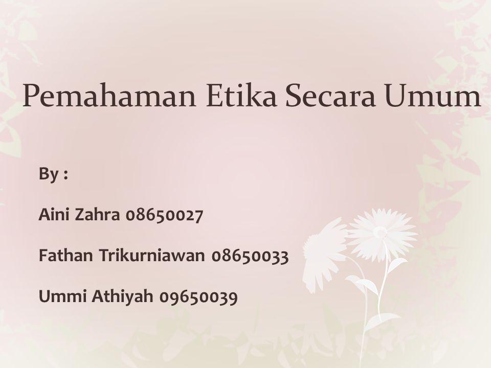 Pemahaman Etika Secara Umum By : Aini Zahra 08650027 Fathan Trikurniawan 08650033 Ummi Athiyah 09650039