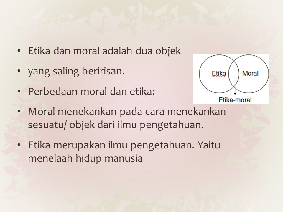 Etika dan moral adalah dua objek yang saling beririsan. Perbedaan moral dan etika: Moral menekankan pada cara menekankan sesuatu/ objek dari ilmu peng