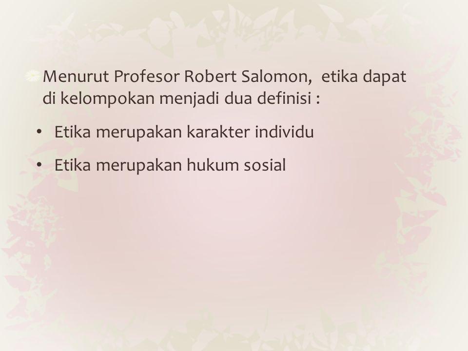 Menurut Profesor Robert Salomon, etika dapat di kelompokan menjadi dua definisi : Etika merupakan karakter individu Etika merupakan hukum sosial