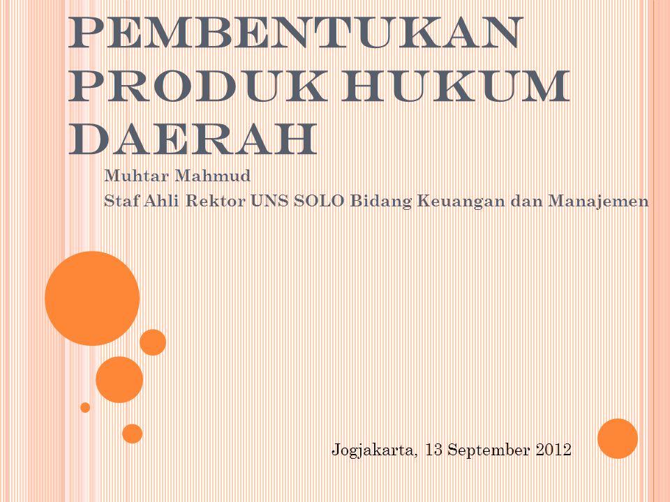 PEMBENTUKAN PRODUK HUKUM DAERAH Muhtar Mahmud Staf Ahli Rektor UNS SOLO Bidang Keuangan dan Manajemen Jogjakarta, 13 September 2012