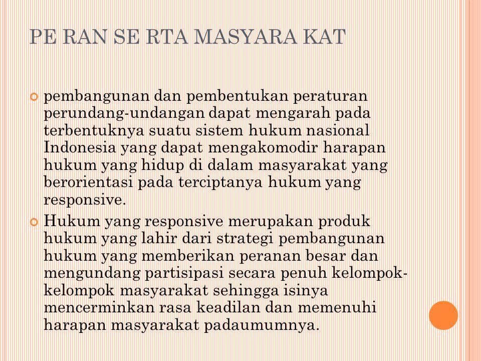 PE RAN SE RTA MASYARA KAT pembangunan dan pembentukan peraturan perundang-undangan dapat mengarah pada terbentuknya suatu sistem hukum nasional Indonesia yang dapat mengakomodir harapan hukum yang hidup di dalam masyarakat yang berorientasi pada terciptanya hukum yang responsive.