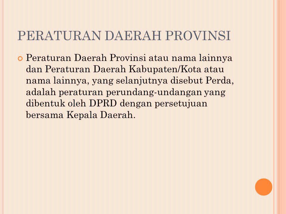 Peraturan Daerah Provinsi atau nama lainnya dan Peraturan Daerah Kabupaten/Kota atau nama lainnya, yang selanjutnya disebut Perda, adalah peraturan perundang-undangan yang dibentuk oleh DPRD dengan persetujuan bersama Kepala Daerah.
