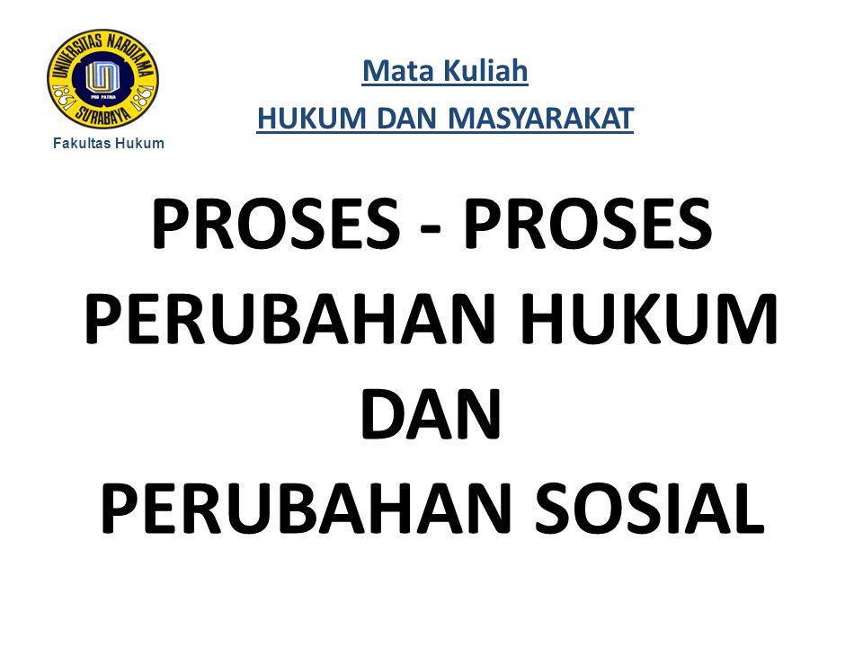 PROSES - PROSES PERUBAHAN HUKUM DAN PERUBAHAN SOSIAL Fakultas Hukum Mata Kuliah HUKUM DAN MASYARAKAT