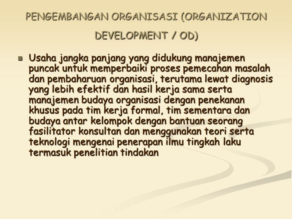 PENGEMBANGAN ORGANISASI (ORGANIZATION DEVELOPMENT / OD) Usaha jangka panjang yang didukung manajemen puncak untuk memperbaiki proses pemecahan masalah