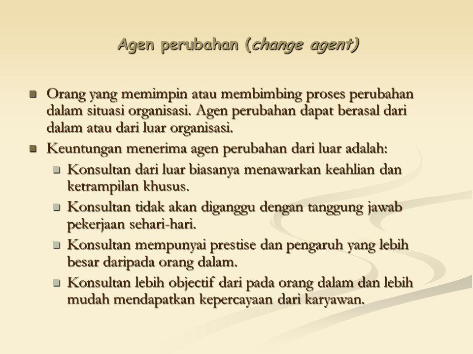 Agen perubahan (change agent) Orang yang memimpin atau membimbing proses perubahan dalam situasi organisasi. Agen perubahan dapat berasal dari dalam a