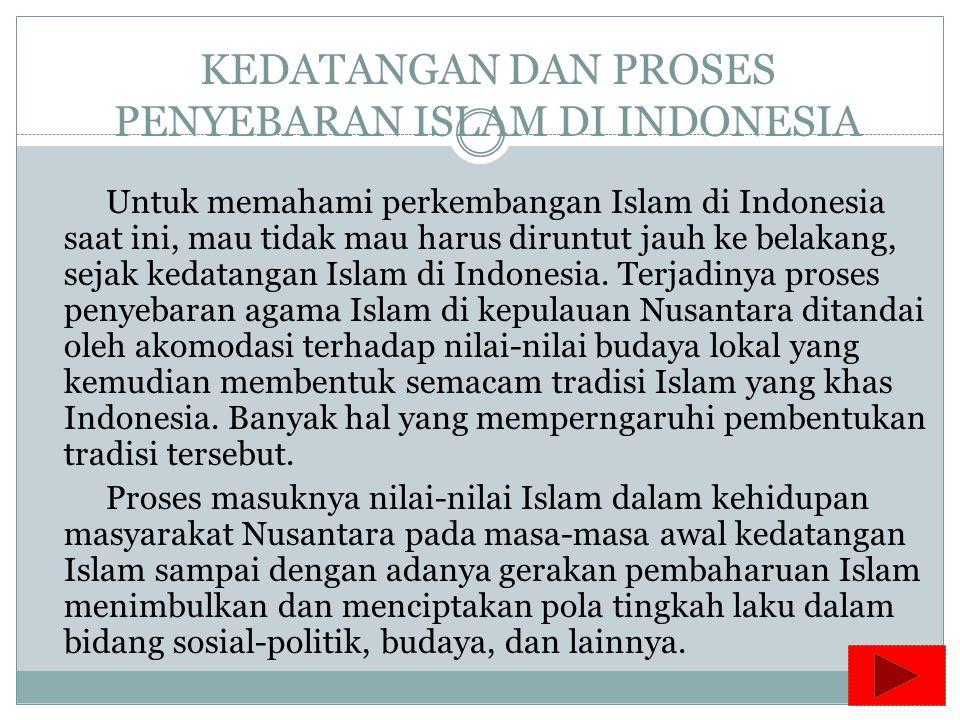 KEDATANGAN DAN PROSES PENYEBARAN ISLAM DI INDONESIA Untuk memahami perkembangan Islam di Indonesia saat ini, mau tidak mau harus diruntut jauh ke belakang, sejak kedatangan Islam di Indonesia.