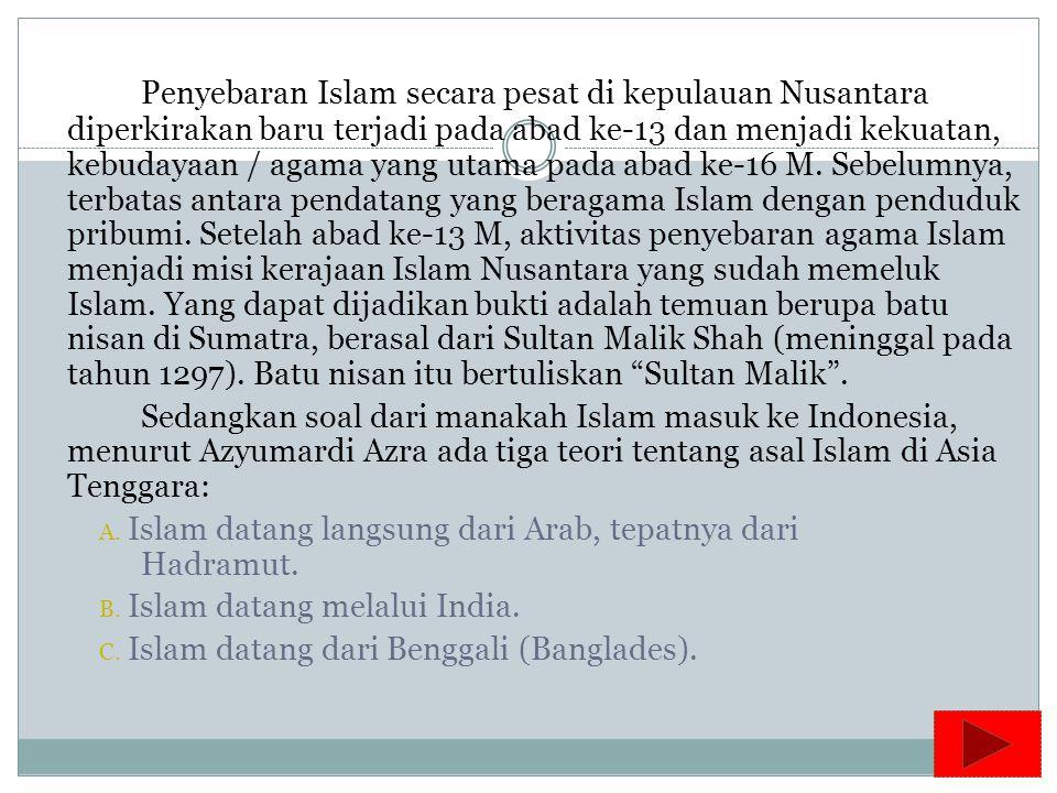 Penyebaran Islam secara pesat di kepulauan Nusantara diperkirakan baru terjadi pada abad ke-13 dan menjadi kekuatan, kebudayaan / agama yang utama pada abad ke-16 M.