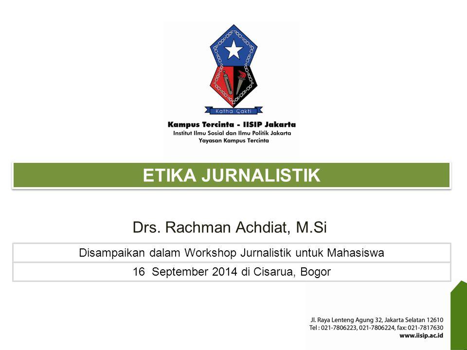 ETIKA JURNALISTIK Disampaikan dalam Workshop Jurnalistik untuk Mahasiswa 16 September 2014 di Cisarua, Bogor Drs. Rachman Achdiat, M.Si