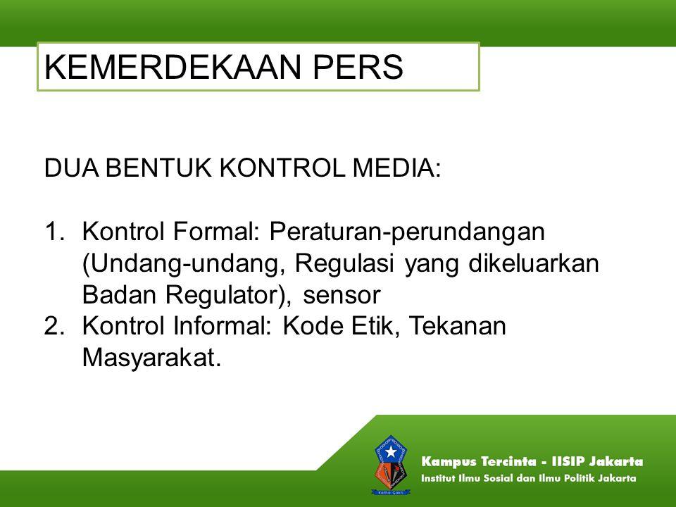 KEMERDEKAAN PERS DUA BENTUK KONTROL MEDIA: 1.Kontrol Formal: Peraturan-perundangan (Undang-undang, Regulasi yang dikeluarkan Badan Regulator), sensor
