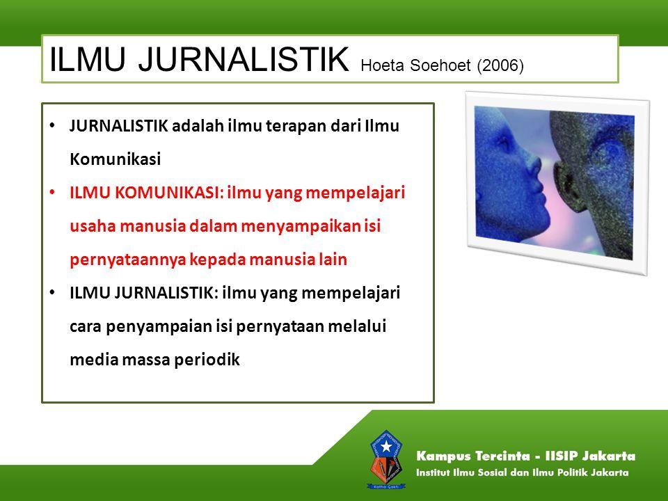 ILMU JURNALISTIK Hoeta Soehoet (2006) JURNALISTIK adalah ilmu terapan dari Ilmu Komunikasi ILMU KOMUNIKASI: ilmu yang mempelajari usaha manusia dalam