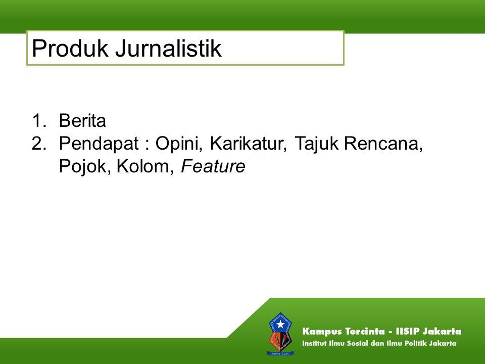 Produk Jurnalistik 1.Berita 2.Pendapat : Opini, Karikatur, Tajuk Rencana, Pojok, Kolom, Feature