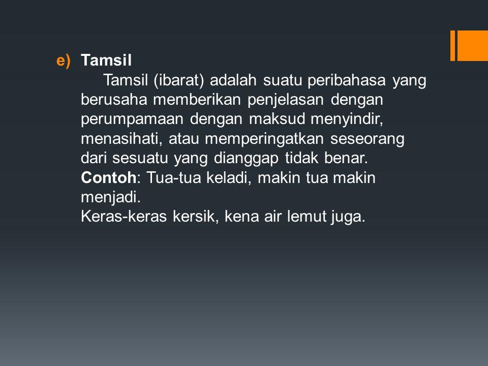 e)Tamsil Tamsil (ibarat) adalah suatu peribahasa yang berusaha memberikan penjelasan dengan perumpamaan dengan maksud menyindir, menasihati, atau memperingatkan seseorang dari sesuatu yang dianggap tidak benar.