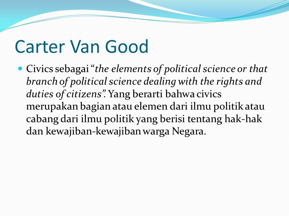 Carter Van Good Civics sebagai the elements of political science or that branch of political science dealing with the rights and duties of citizens .