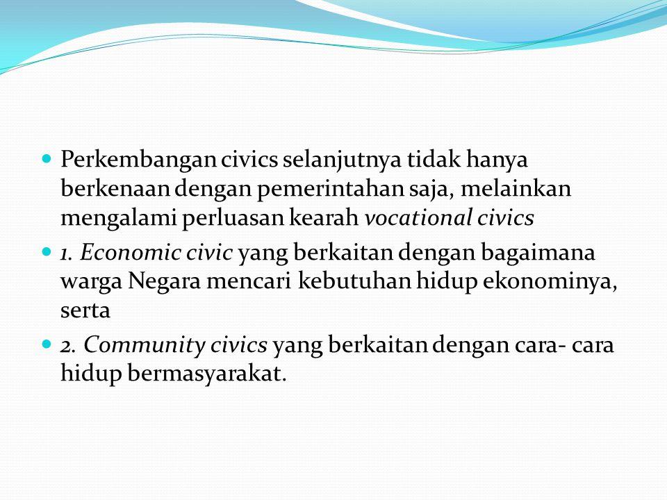 Perkembangan civics selanjutnya tidak hanya berkenaan dengan pemerintahan saja, melainkan mengalami perluasan kearah vocational civics 1. Economic civ