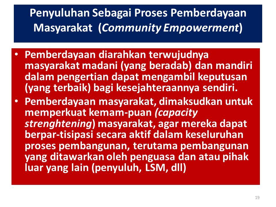 Penyuluhan Sebagai Proses Pemberdayaan Masyarakat (Community Empowerment) Pemberdayaan diarahkan terwujudnya masyarakat madani (yang beradab) dan mand