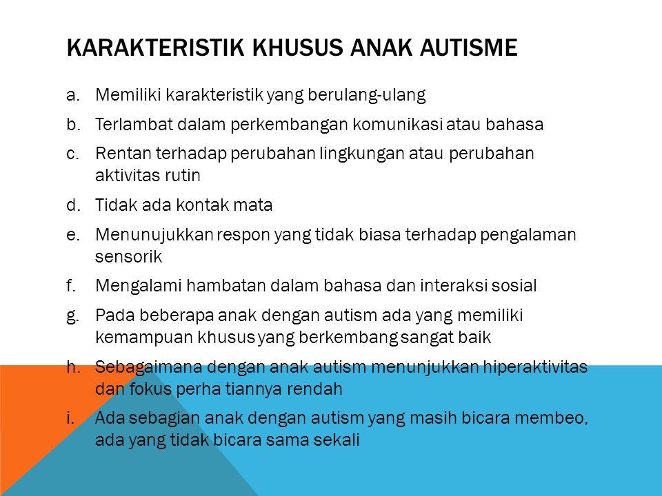 KARAKTERISTIK KHUSUS ANAK AUTISME a.Memiliki karakteristik yang berulang-ulang b.Terlambat dalam perkembangan komunikasi atau bahasa c.Rentan terhadap perubahan lingkungan atau perubahan aktivitas rutin d.Tidak ada kontak mata e.Menunujukkan respon yang tidak biasa terhadap pengalaman sensorik f.Mengalami hambatan dalam bahasa dan interaksi sosial g.Pada beberapa anak dengan autism ada yang memiliki kemampuan khusus yang berkembang sangat baik h.Sebagaimana dengan anak autism menunjukkan hiperaktivitas dan fokus perha tiannya rendah i.Ada sebagian anak dengan autism yang masih bicara membeo, ada yang tidak bicara sama sekali