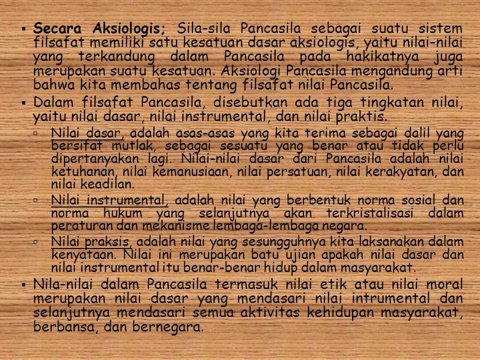  Secara Aksiologis; Sila-sila Pancasila sebagai suatu sistem filsafat memiliki satu kesatuan dasar aksiologis, yaitu nilai-nilai yang terkandung dala