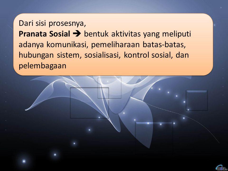 Dari sisi prosesnya, Pranata Sosial  bentuk aktivitas yang meliputi adanya komunikasi, pemeliharaan batas-batas, hubungan sistem, sosialisasi, kontro