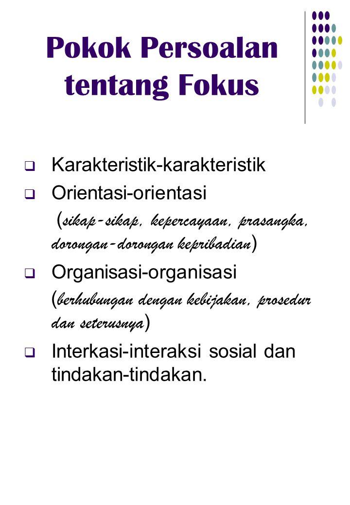 Pokok Persoalan tentang Fokus  Karakteristik-karakteristik  Orientasi-orientasi ( sikap-sikap, kepercayaan, prasangka, dorongan-dorongan kepribadian )  Organisasi-organisasi ( berhubungan dengan kebijakan, prosedur dan seterusnya )  Interkasi-interaksi sosial dan tindakan-tindakan.