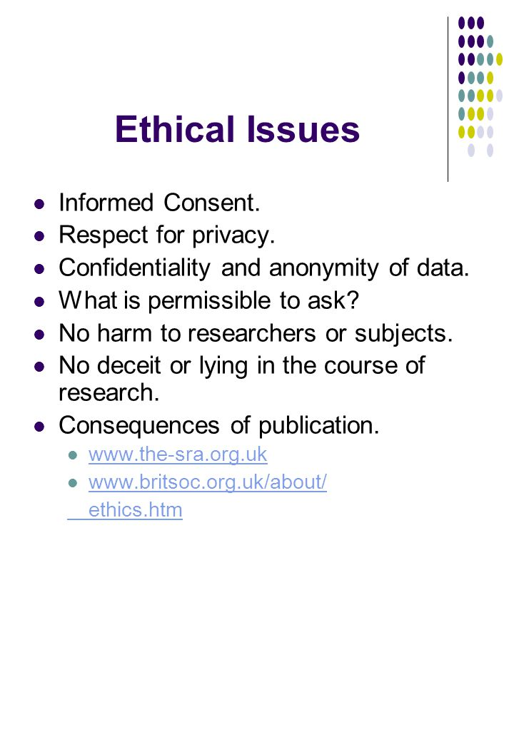 Ethical Issues Informed Consent. Respect for privacy. Confidentiality and anonymity of data. What is permissible to ask? No harm to researchers or sub
